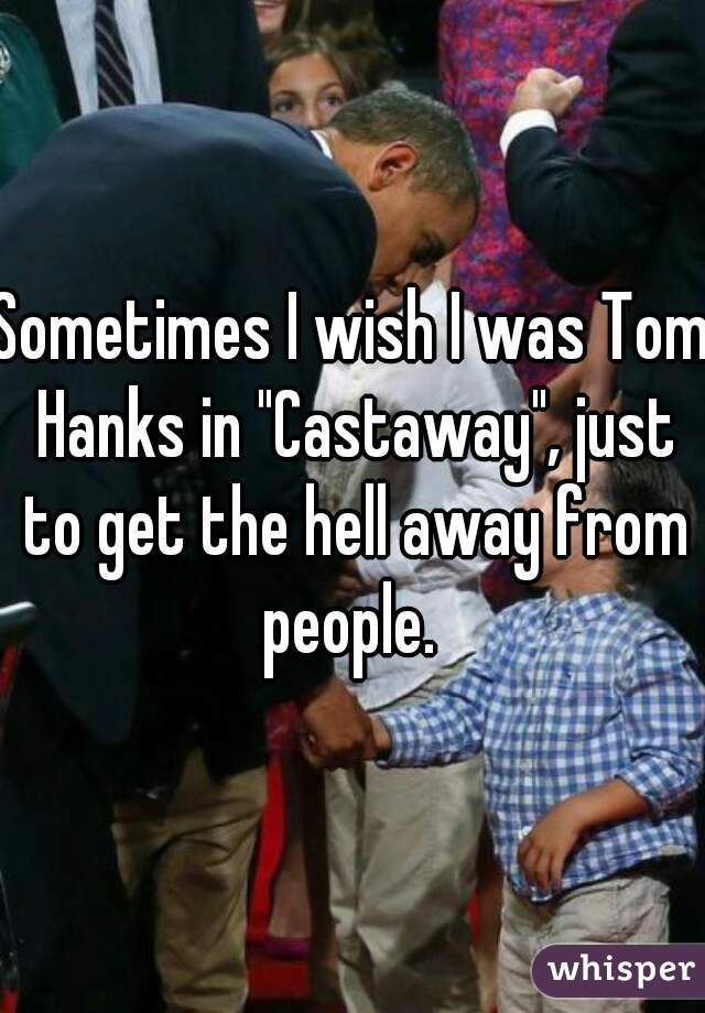 "Sometimes I wish I was Tom Hanks in ""Castaway"", just to get the hell away from people."