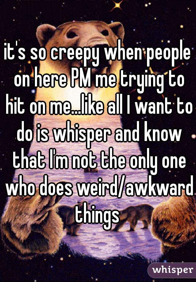 it's so creepy when people on here PM me trying to hit on me...like all I want to do is whisper and know that I'm not the only one who does weird/awkward things