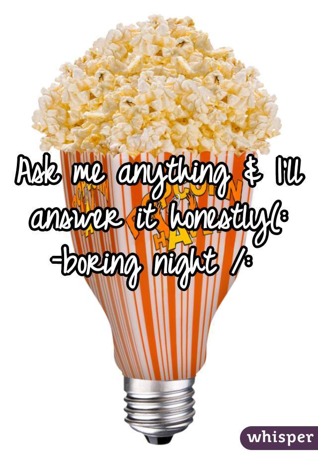Ask me anything & I'll answer it honestly(:   -boring night /: