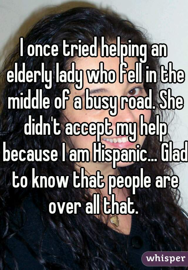 I once tried helping an elderly lady who fell in the middle of a busy road. She didn't accept my help because I am Hispanic... Glad to know that people are over all that.