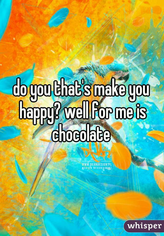 do you that's make you happy? well for me is chocolate