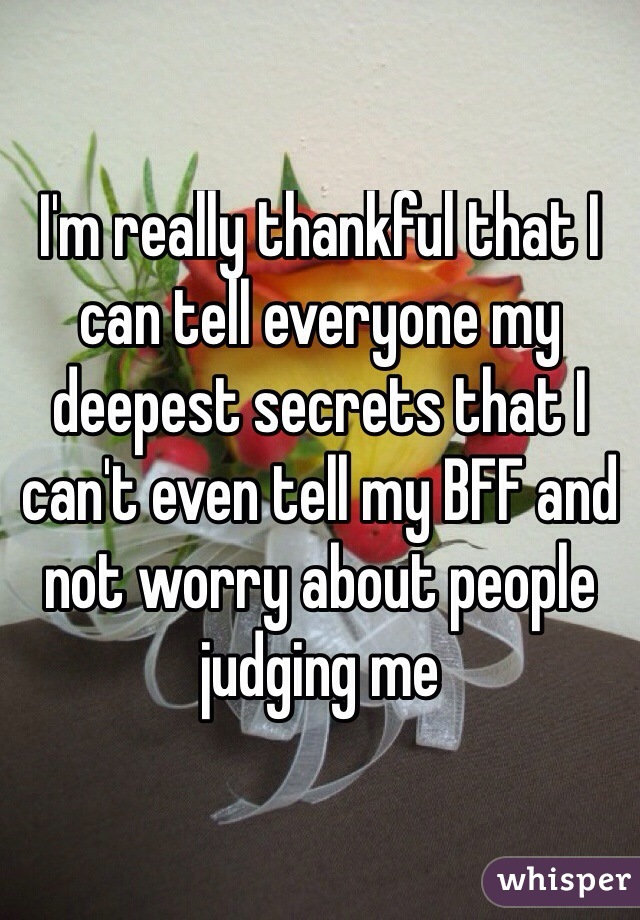 I'm really thankful that I can tell everyone my deepest secrets that I can't even tell my BFF and not worry about people judging me