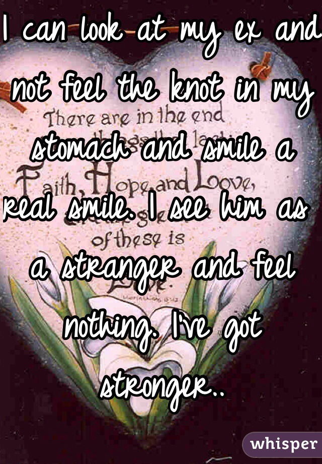 I can look at my ex and not feel the knot in my stomach and smile a real smile. I see him as a stranger and feel nothing. I've got stronger..