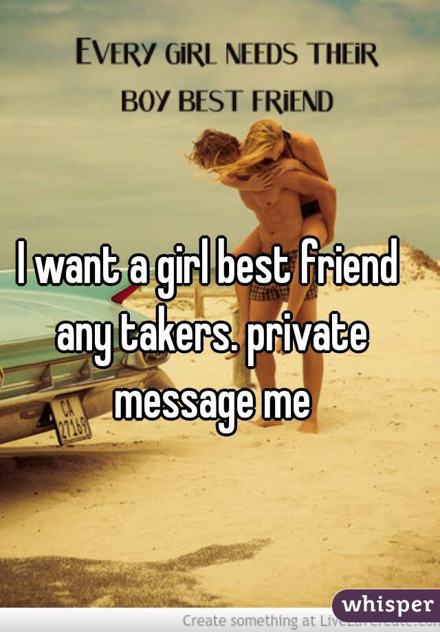 I want a girl best friend any takers. private message me