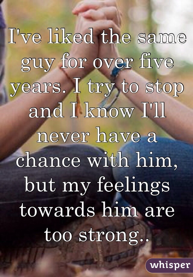 I've liked the same guy for over five years. I try to stop and I know I'll never have a chance with him, but my feelings towards him are too strong..