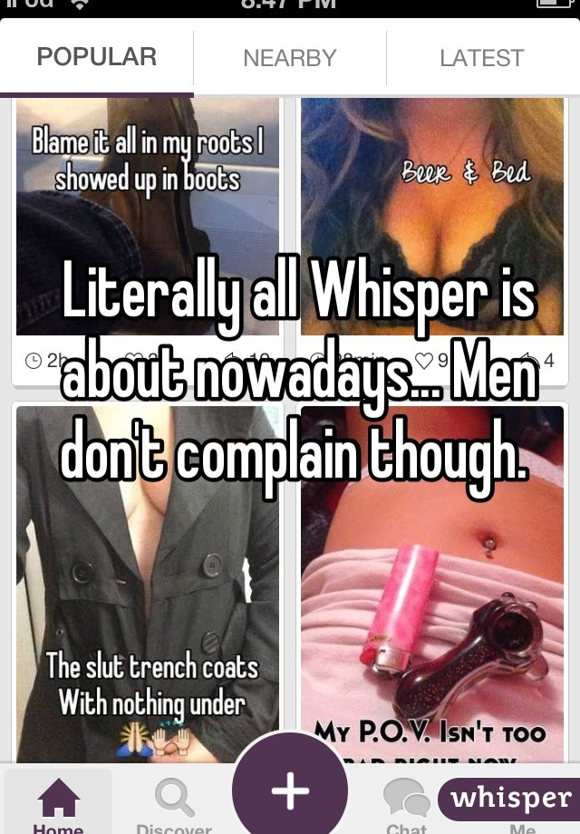 Literally all Whisper is about nowadays... Men don't complain though.