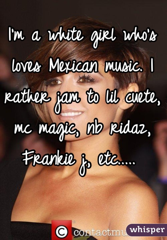 I'm a white girl who's loves Mexican music. I rather jam to lil cuete, mc magic, nb ridaz, Frankie j, etc.....