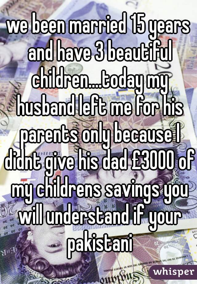 we been married 15 years and have 3 beautiful children....today my husband left me for his parents only because I didnt give his dad £3000 of my childrens savings you will understand if your pakistani