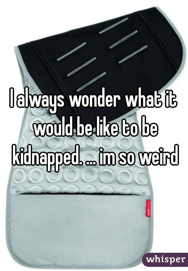 I always wonder what it would be like to be kidnapped. ... im so weird