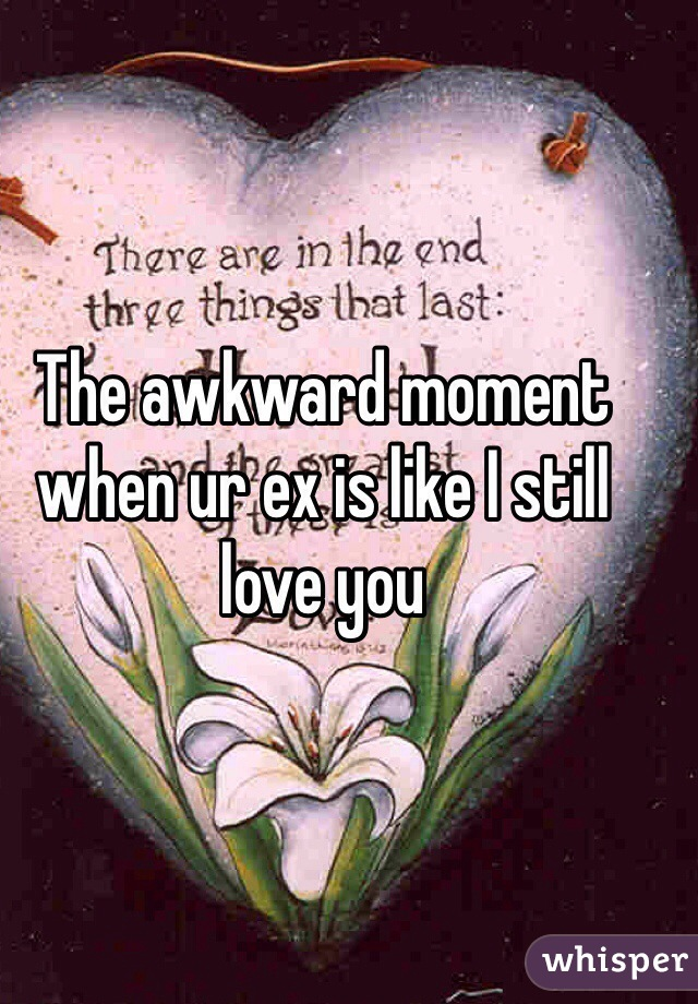 The awkward moment when ur ex is like I still love you
