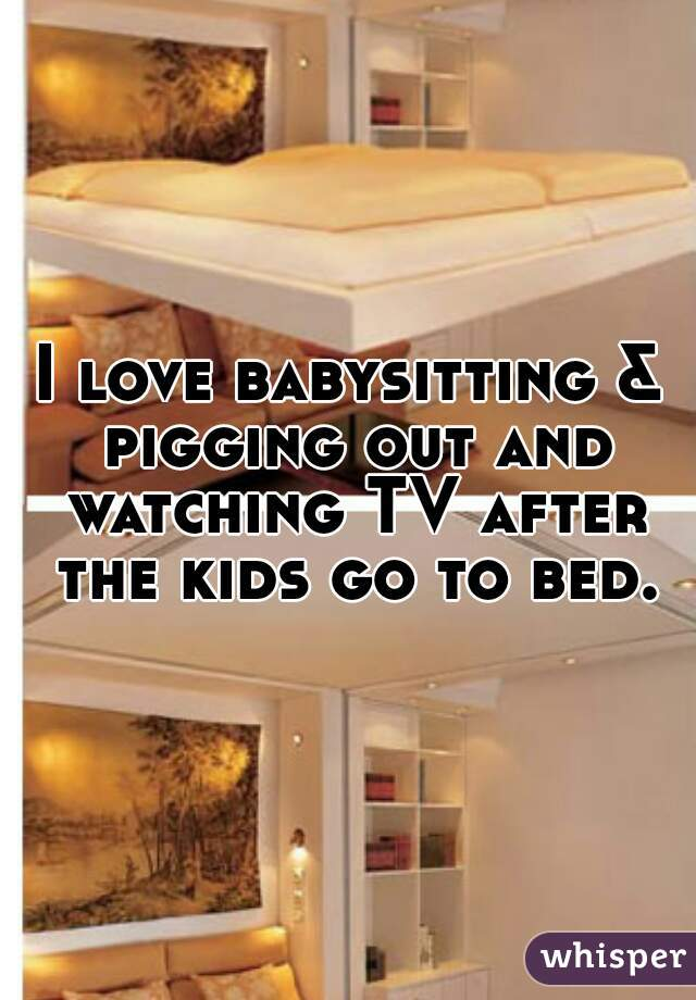 I love babysitting & pigging out and watching TV after the kids go to bed.