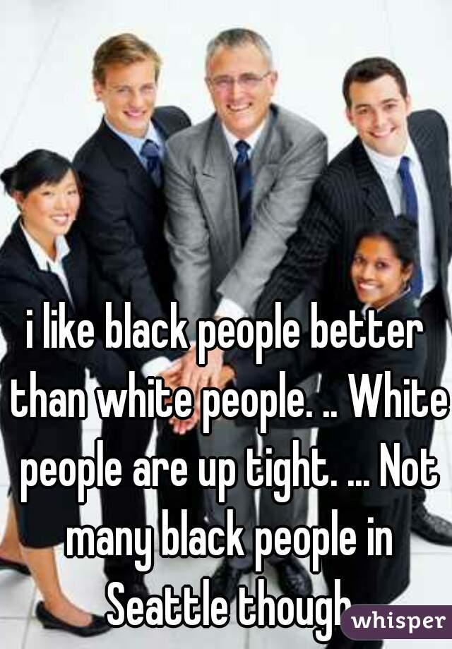 i like black people better than white people. .. White people are up tight. ... Not many black people in Seattle though