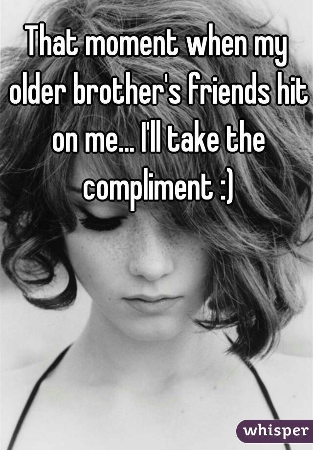 That moment when my older brother's friends hit on me... I'll take the compliment :)