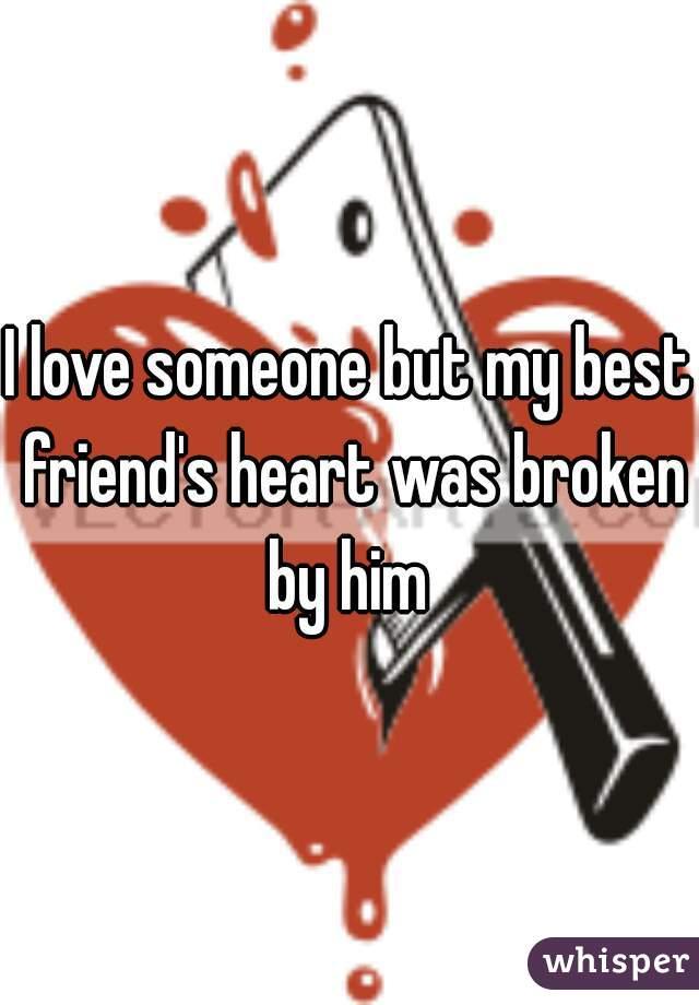I love someone but my best friend's heart was broken by him