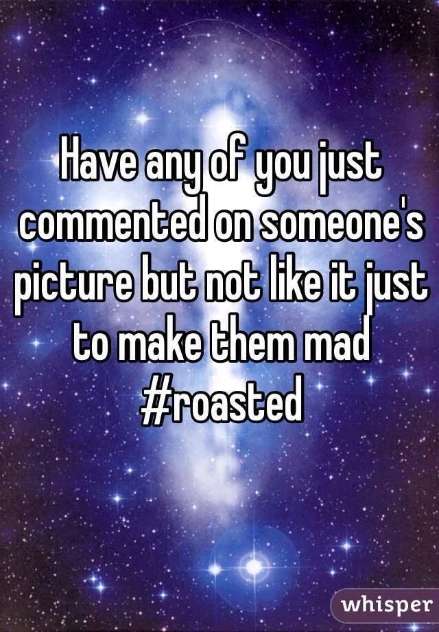 Have any of you just commented on someone's picture but not like it just to make them mad #roasted