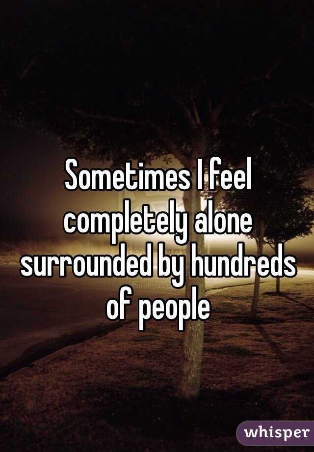 Sometimes I feel completely alone surrounded by hundreds of people