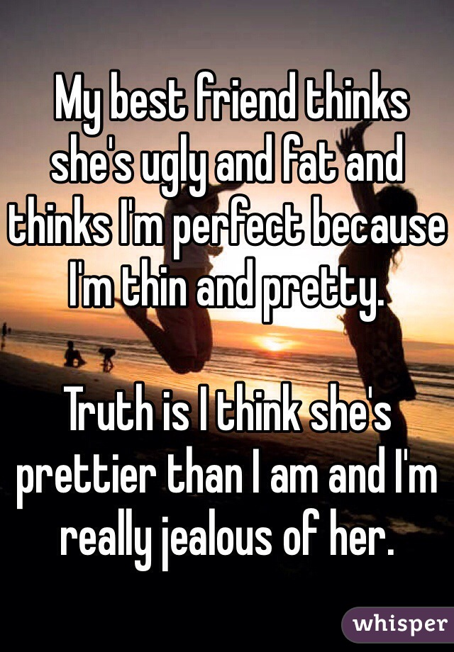 My best friend thinks she's ugly and fat and thinks I'm perfect because I'm thin and pretty.  Truth is I think she's prettier than I am and I'm really jealous of her.
