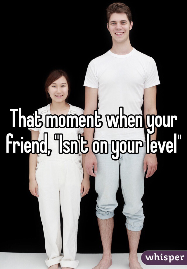 """That moment when your friend, """"Isn't on your level"""""""