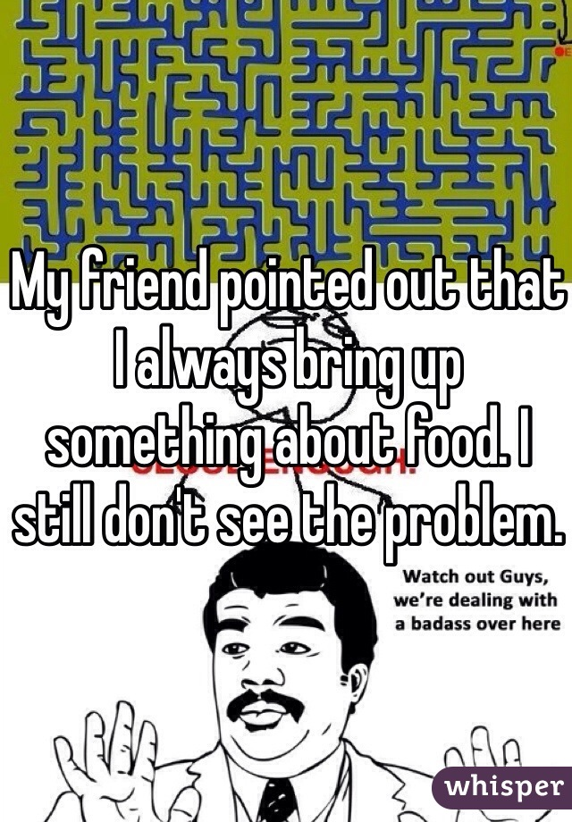 My friend pointed out that I always bring up something about food. I still don't see the problem.