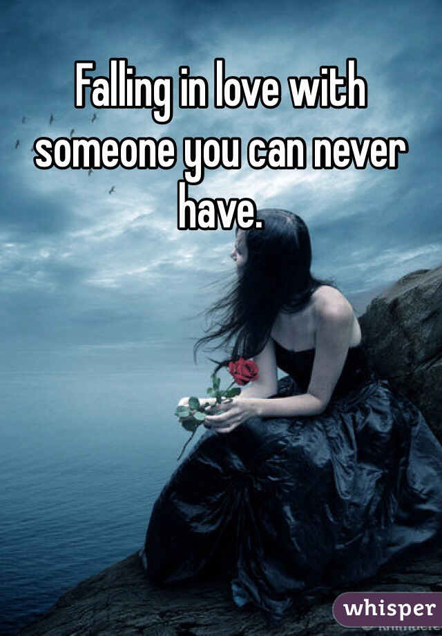 Falling in love with someone you can never have.