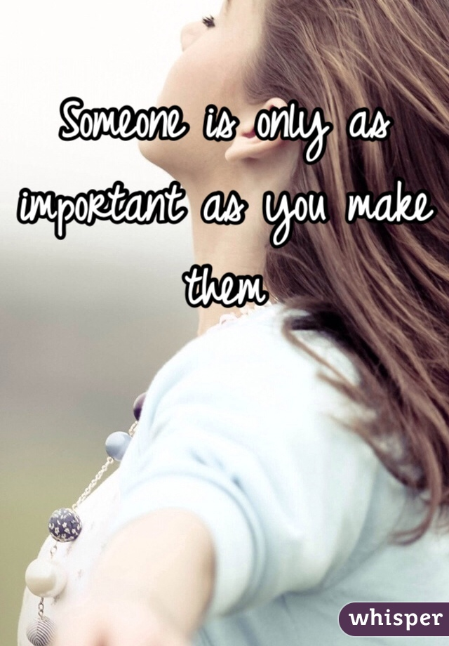 Someone is only as important as you make them