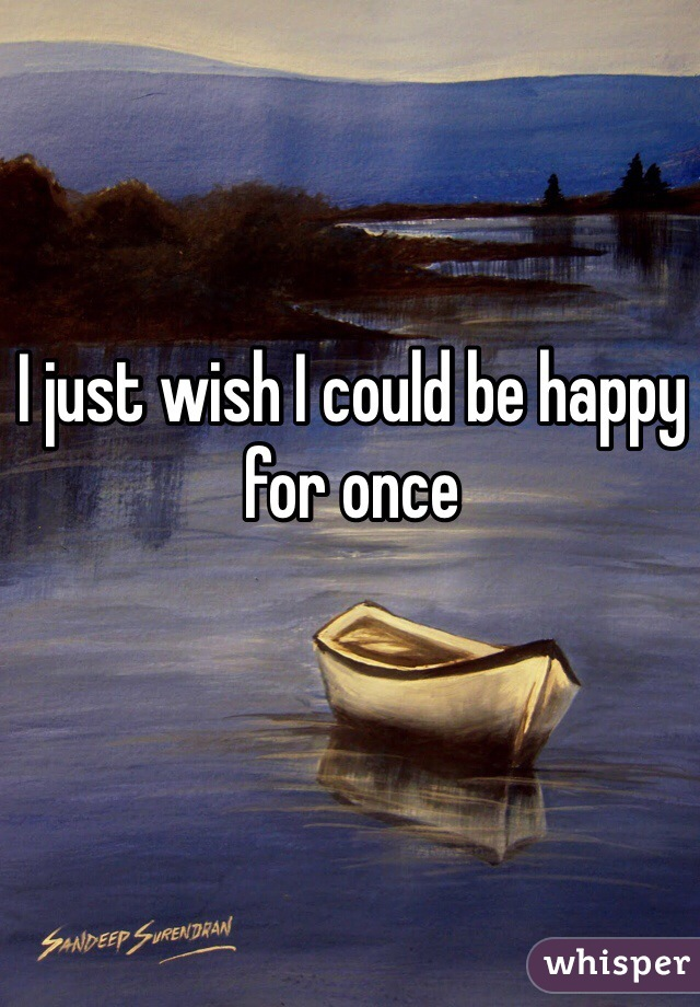 I just wish I could be happy for once