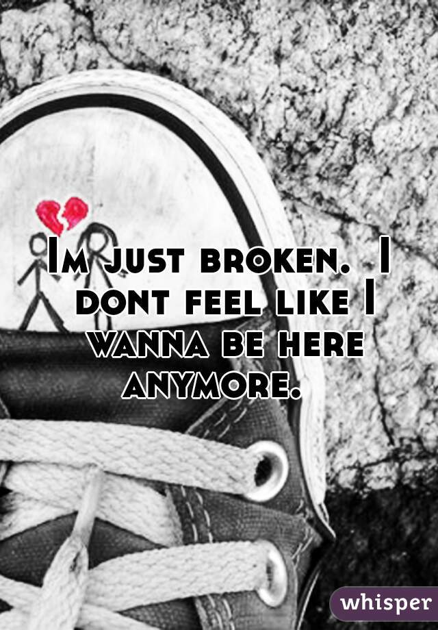 Im just broken.  I dont feel like I wanna be here anymore.