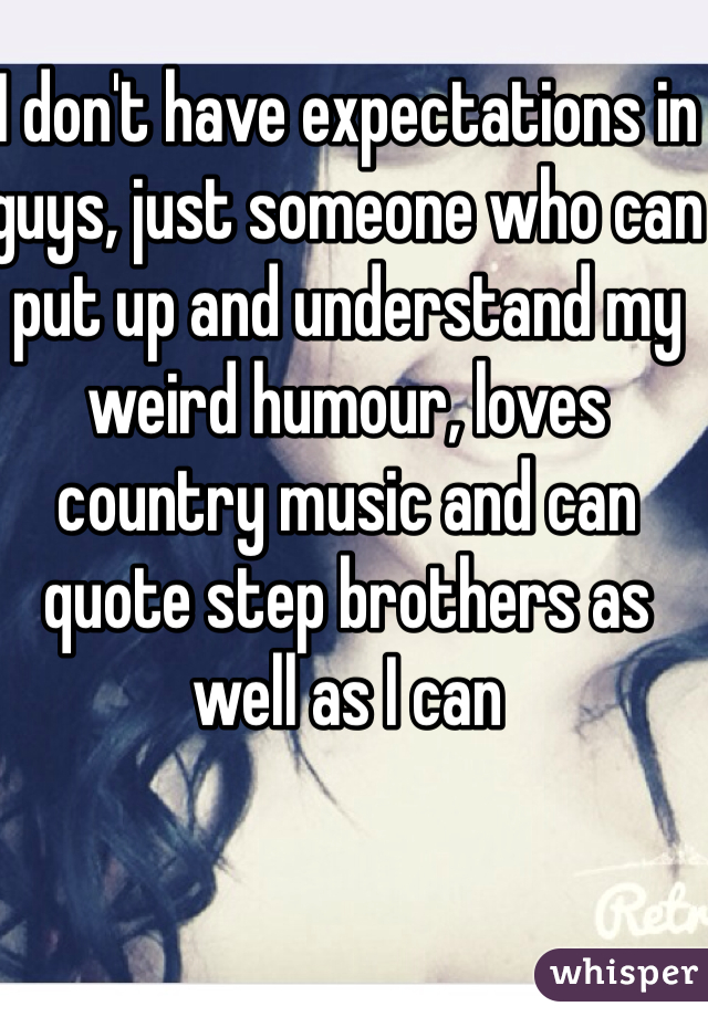 I don't have expectations in guys, just someone who can put up and understand my weird humour, loves country music and can quote step brothers as well as I can