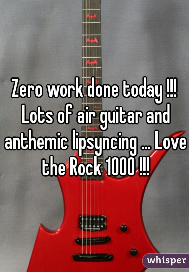 Zero work done today !!! Lots of air guitar and anthemic lipsyncing ... Love the Rock 1000 !!!