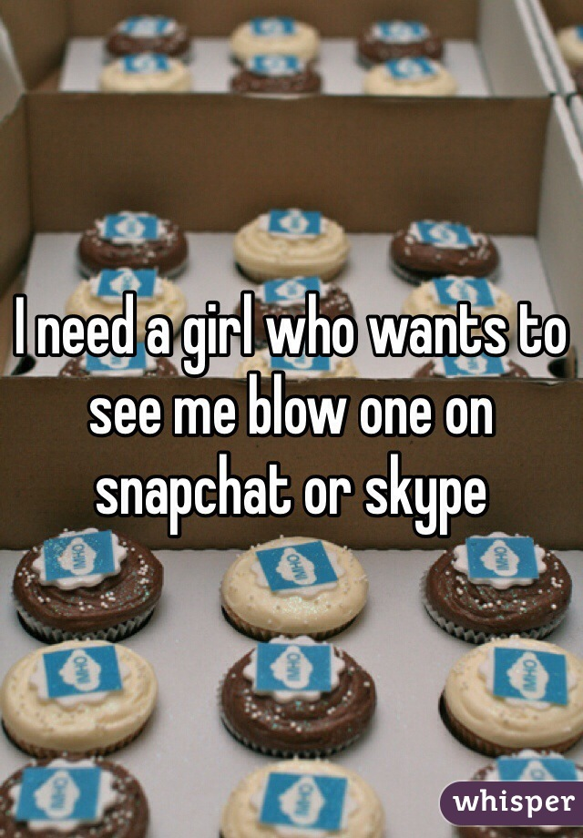 I need a girl who wants to see me blow one on snapchat or skype