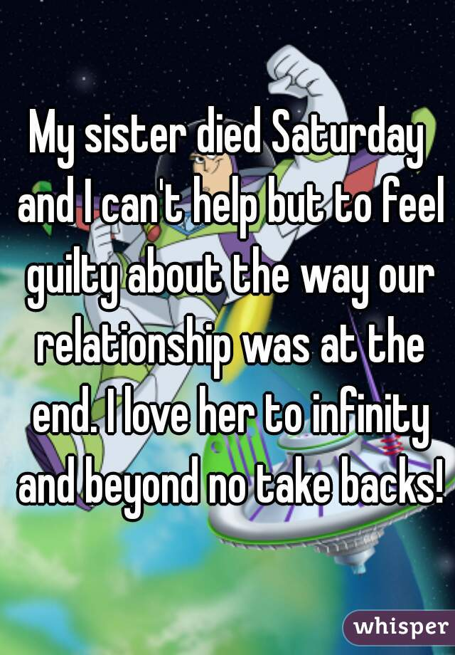 My sister died Saturday and I can't help but to feel guilty about the way our relationship was at the end. I love her to infinity and beyond no take backs!