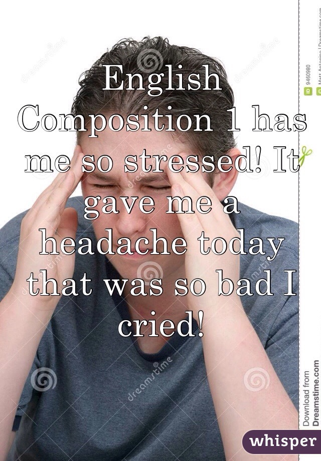 English Composition 1 has me so stressed! It gave me a headache today that was so bad I cried!
