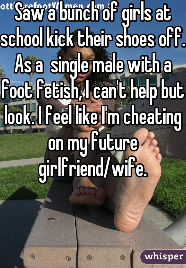Saw a bunch of girls at school kick their shoes off. As a  single male with a foot fetish, I can't help but look. I feel like I'm cheating on my future girlfriend/wife.