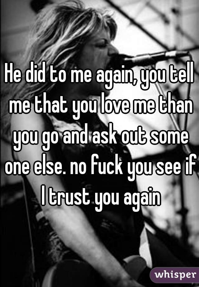 He did to me again, you tell me that you love me than you go and ask out some one else. no fuck you see if I trust you again