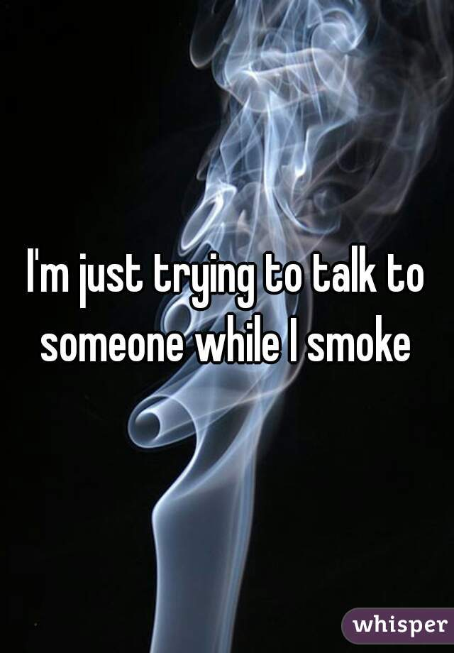 I'm just trying to talk to someone while I smoke