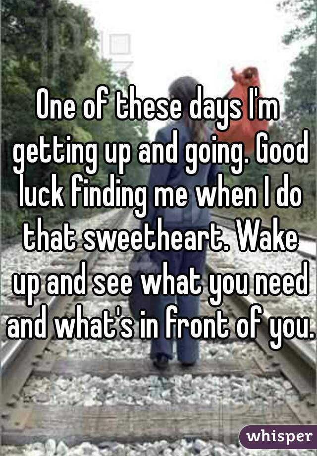 One of these days I'm getting up and going. Good luck finding me when I do that sweetheart. Wake up and see what you need and what's in front of you.