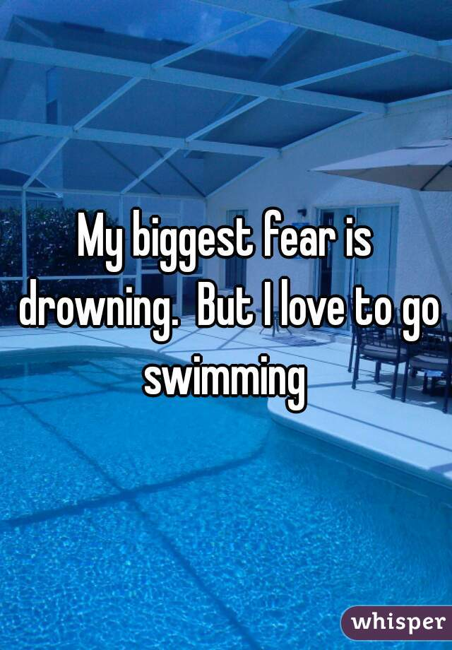 My biggest fear is drowning.  But I love to go swimming