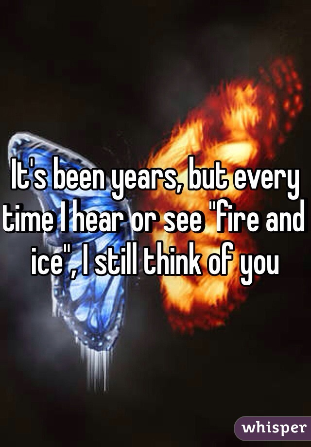 "It's been years, but every time I hear or see ""fire and ice"", I still think of you"