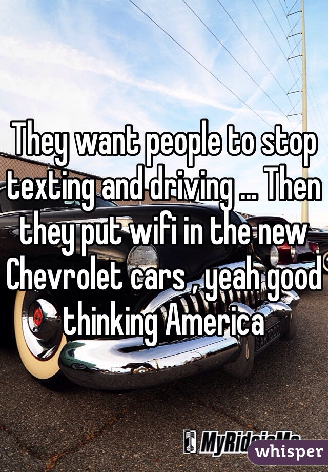 They want people to stop texting and driving ... Then they put wifi in the new Chevrolet cars , yeah good thinking America