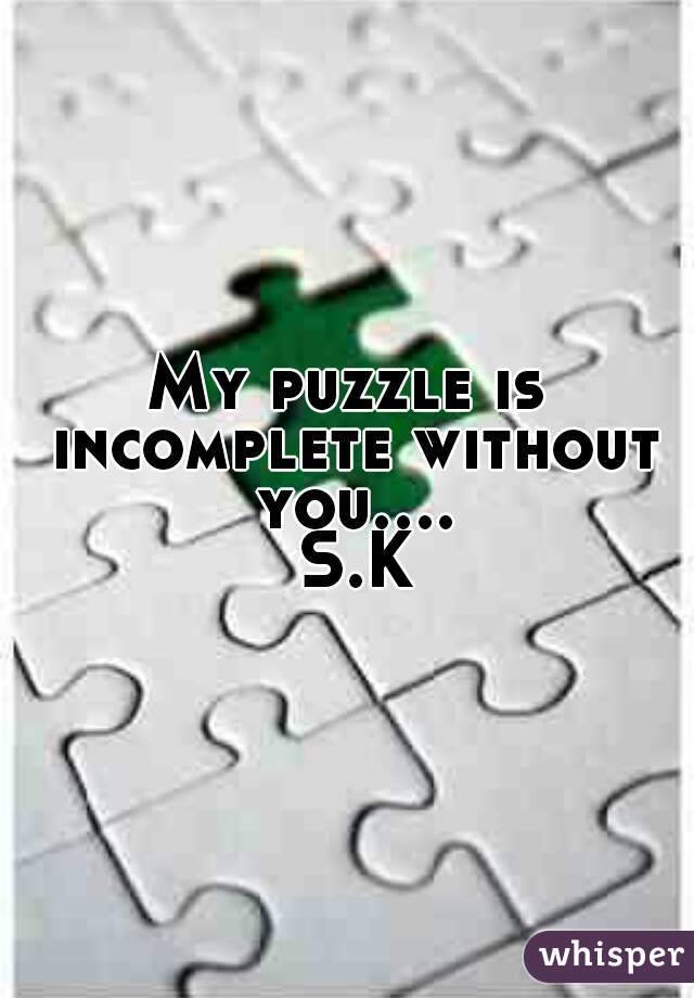 My puzzle is incomplete without you.... S.K
