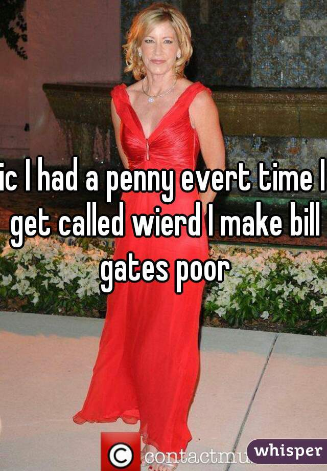 ic I had a penny evert time I get called wierd I make bill gates poor