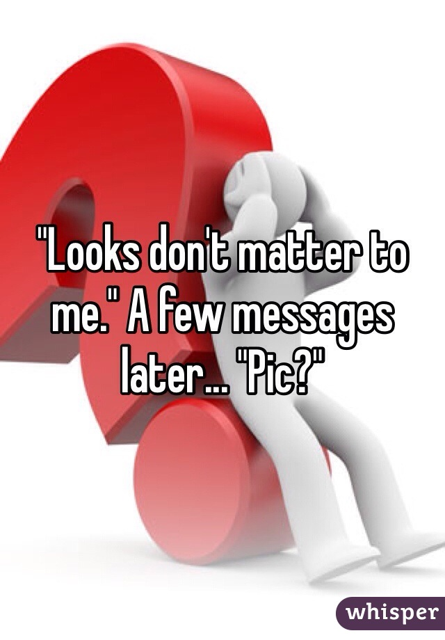 """""""Looks don't matter to me."""" A few messages later... """"Pic?"""""""