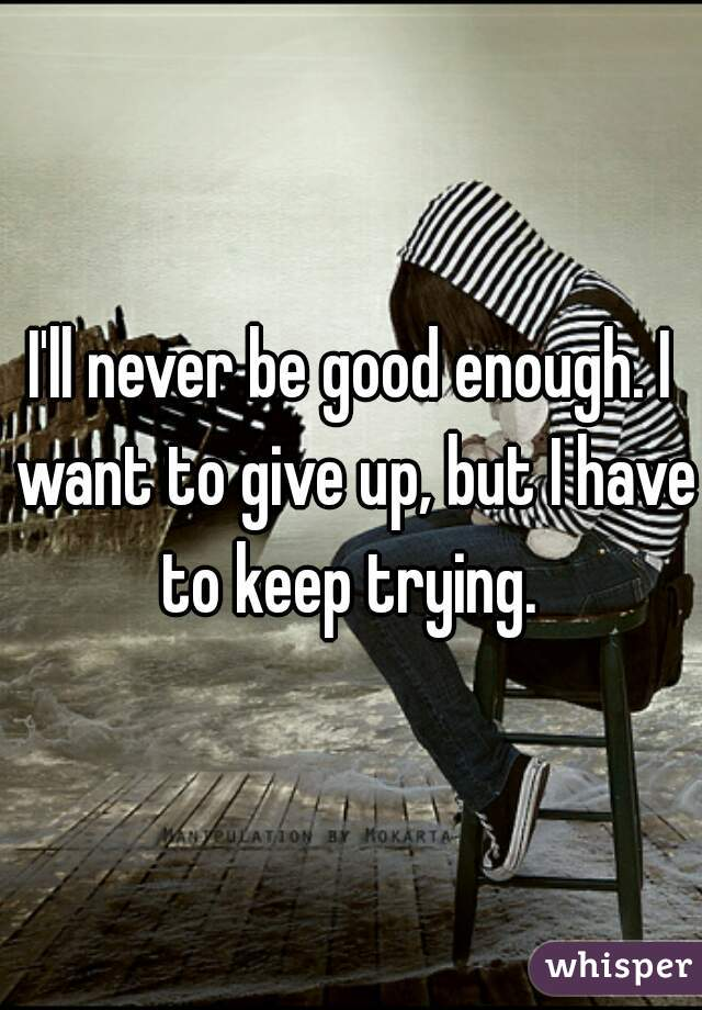 I'll never be good enough. I want to give up, but I have to keep trying.