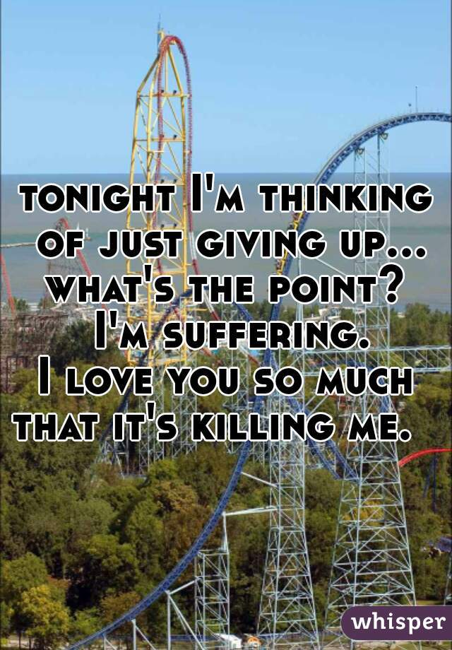 tonight I'm thinking of just giving up... what's the point?  I'm suffering. I love you so much that it's killing me.