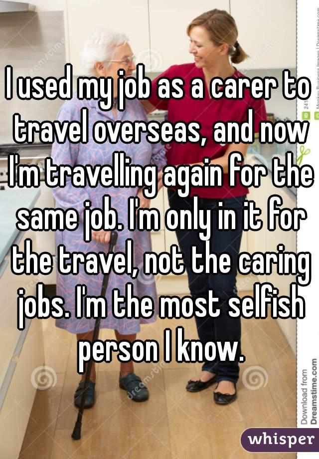 I used my job as a carer to travel overseas, and now I'm travelling again for the same job. I'm only in it for the travel, not the caring jobs. I'm the most selfish person I know.
