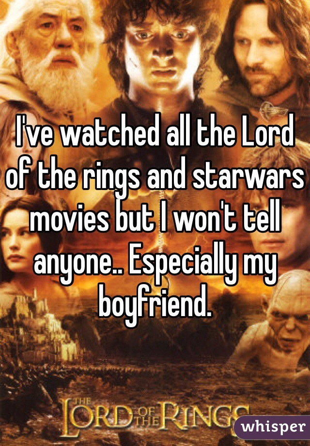 I've watched all the Lord of the rings and starwars movies but I won't tell anyone.. Especially my boyfriend.