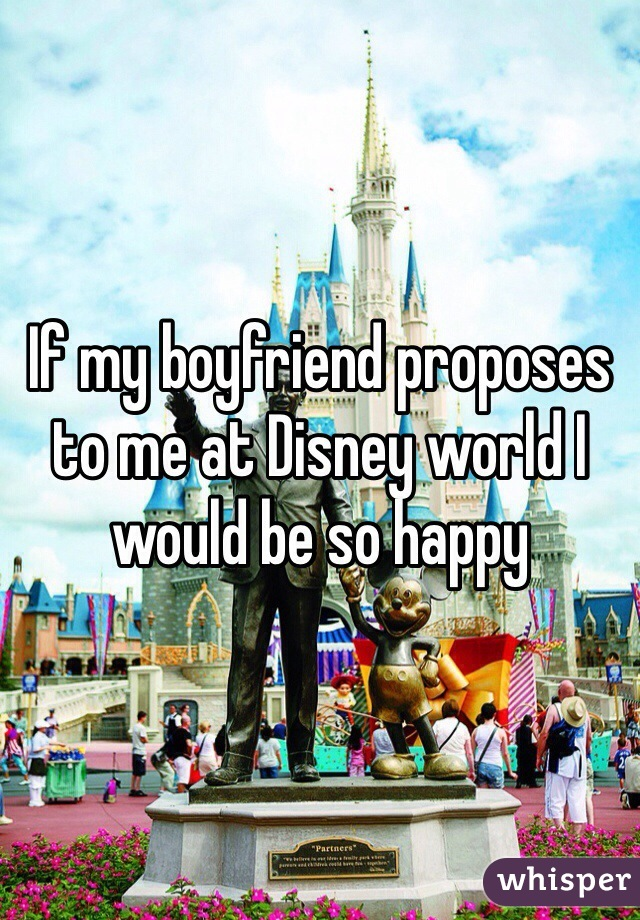 If my boyfriend proposes to me at Disney world I would be so happy