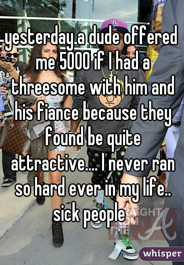 yesterday a dude offered me 5000 if I had a threesome with him and his fiance because they found be quite attractive.... I never ran so hard ever in my life.. sick people