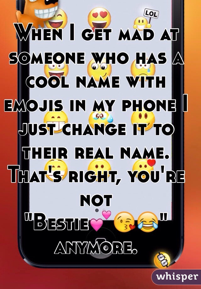 """When I get mad at someone who has a cool name with emojis in my phone I just change it to their real name. That's right, you're not  """"Bestie💕😘😂""""  anymore."""