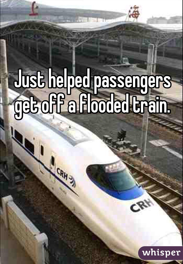Just helped passengers get off a flooded train.